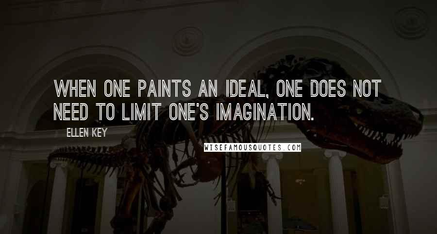 Ellen Key quotes: When one paints an ideal, one does not need to limit one's imagination.