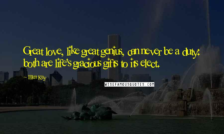 Ellen Key quotes: Great love, like great genius, can never be a duty: both are life's gracious gifts to its elect.