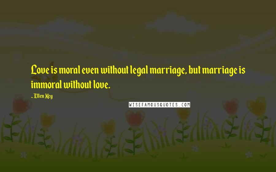 Ellen Key quotes: Love is moral even without legal marriage, but marriage is immoral without love.