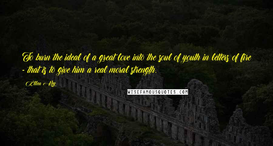 Ellen Key quotes: To burn the ideal of a great love into the soul of youth in letters of fire - that is to give him a real moral strength.