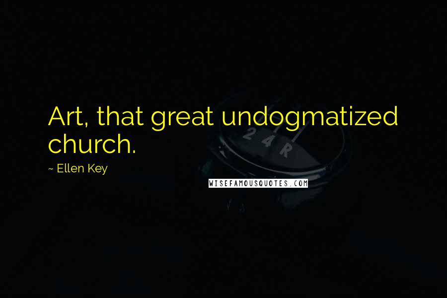 Ellen Key quotes: Art, that great undogmatized church.