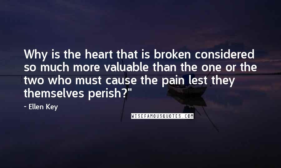 """Ellen Key quotes: Why is the heart that is broken considered so much more valuable than the one or the two who must cause the pain lest they themselves perish?"""""""