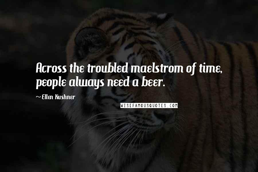 Ellen Kushner quotes: Across the troubled maelstrom of time, people always need a beer.