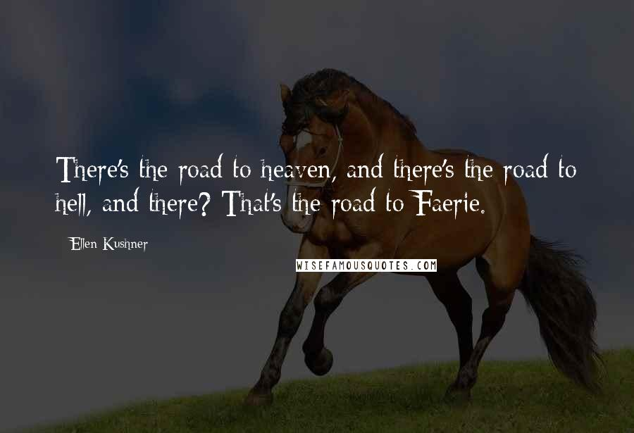 Ellen Kushner quotes: There's the road to heaven, and there's the road to hell, and there? That's the road to Faerie.