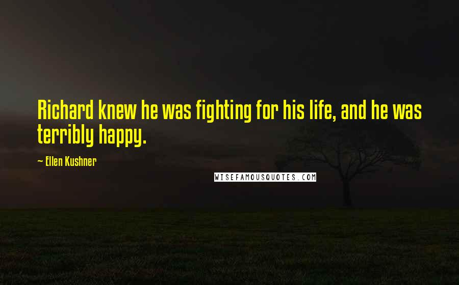 Ellen Kushner quotes: Richard knew he was fighting for his life, and he was terribly happy.