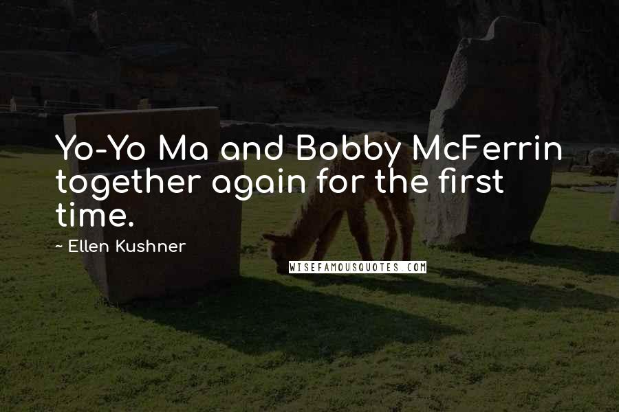 Ellen Kushner quotes: Yo-Yo Ma and Bobby McFerrin together again for the first time.