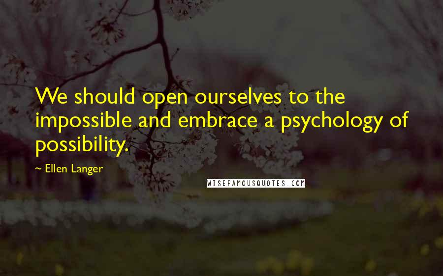 Ellen Langer quotes: We should open ourselves to the impossible and embrace a psychology of possibility.