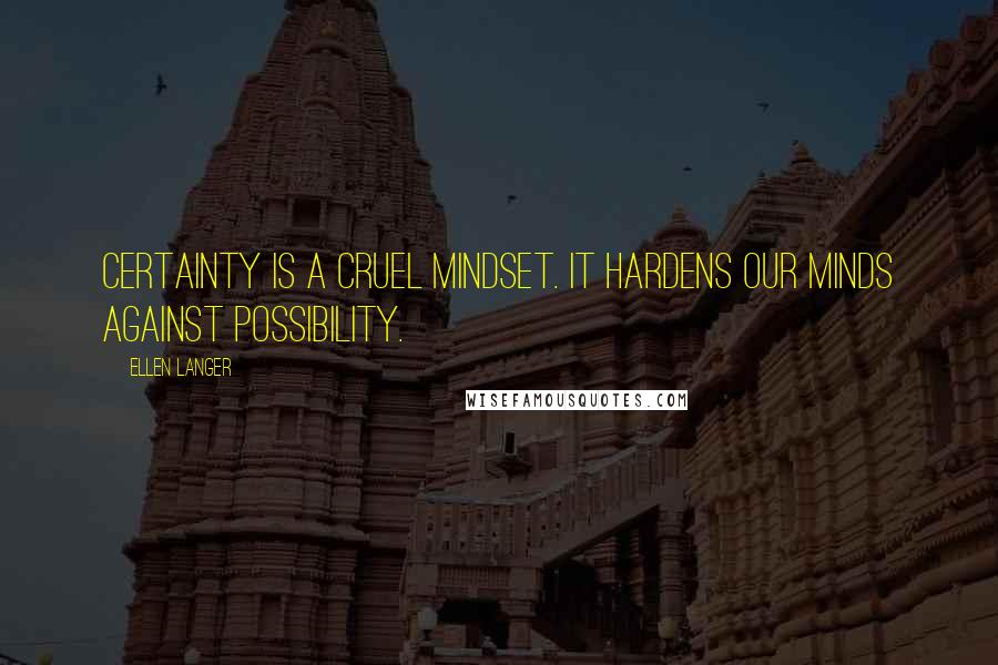 Ellen Langer quotes: Certainty is a cruel mindset. It hardens our minds against possibility.