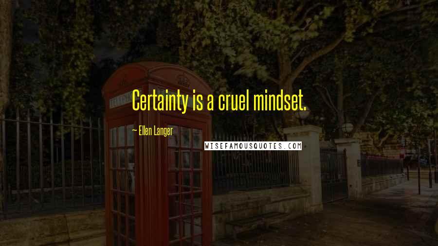 Ellen Langer quotes: Certainty is a cruel mindset.
