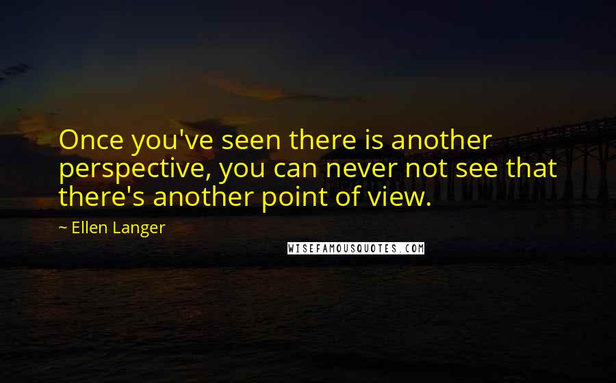 Ellen Langer quotes: Once you've seen there is another perspective, you can never not see that there's another point of view.
