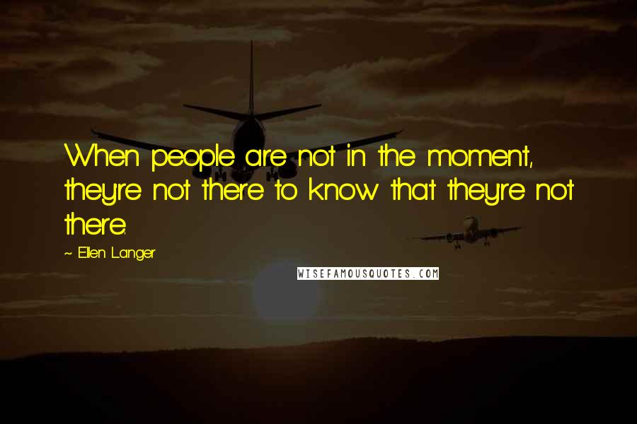 Ellen Langer quotes: When people are not in the moment, they're not there to know that they're not there.