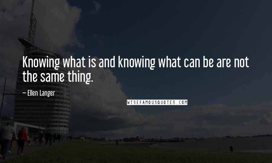 Ellen Langer quotes: Knowing what is and knowing what can be are not the same thing.