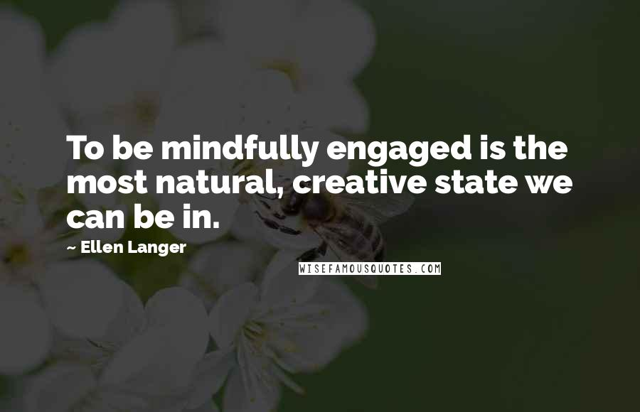 Ellen Langer quotes: To be mindfully engaged is the most natural, creative state we can be in.