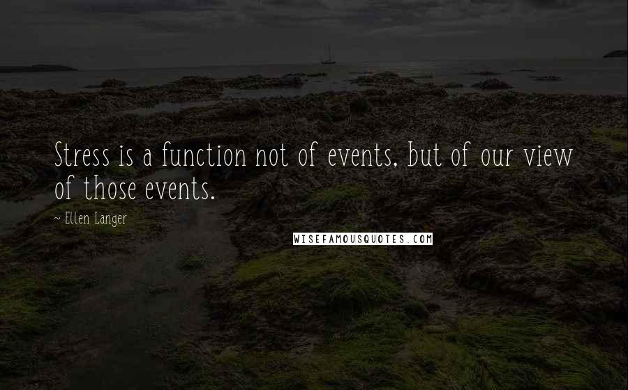 Ellen Langer quotes: Stress is a function not of events, but of our view of those events.