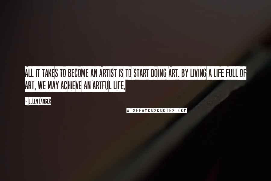 Ellen Langer quotes: All it takes to become an Artist is to start doing Art. By living a life full of Art, we may achieve an Artful life.