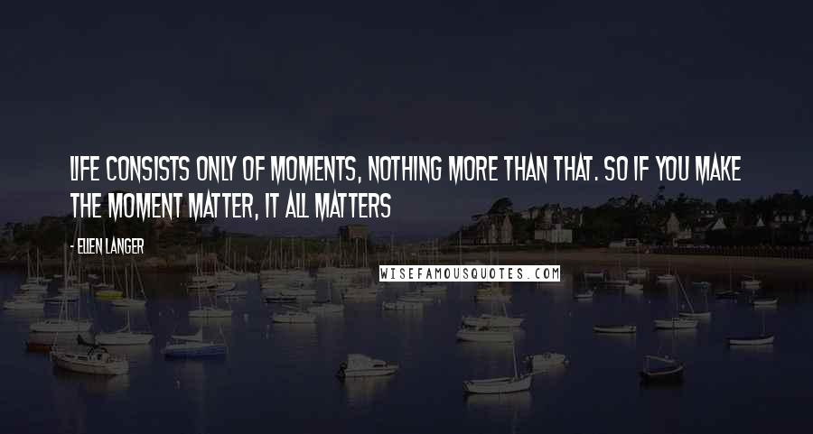Ellen Langer quotes: Life consists only of moments, nothing more than that. So if you make the moment matter, it all matters