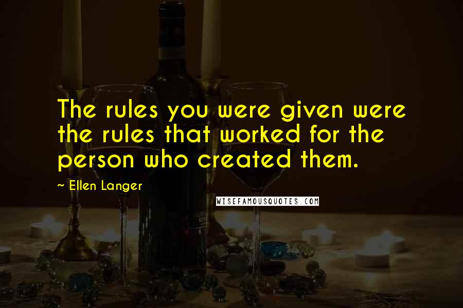 Ellen Langer quotes: The rules you were given were the rules that worked for the person who created them.