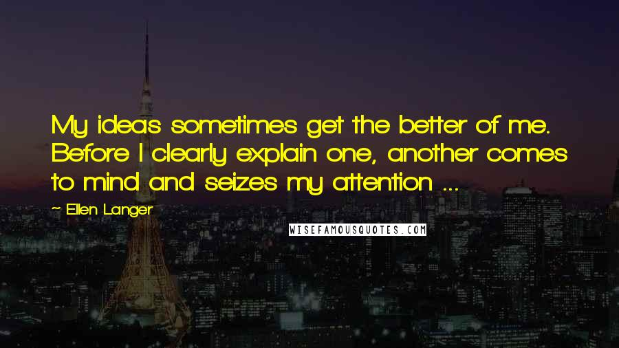 Ellen Langer quotes: My ideas sometimes get the better of me. Before I clearly explain one, another comes to mind and seizes my attention ...