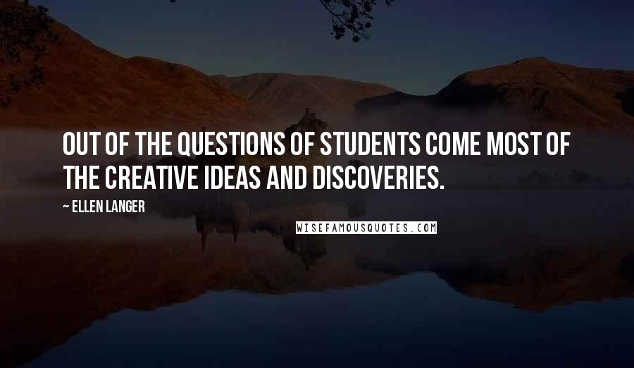 Ellen Langer quotes: Out of the questions of students come most of the creative ideas and discoveries.