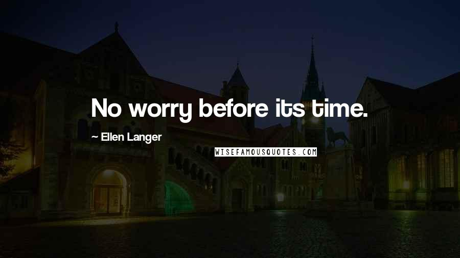 Ellen Langer quotes: No worry before its time.