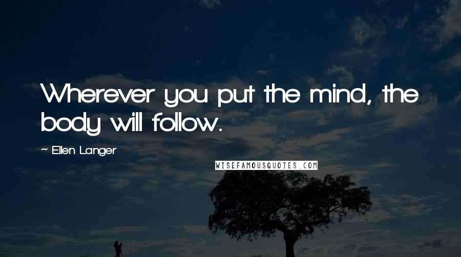 Ellen Langer quotes: Wherever you put the mind, the body will follow.