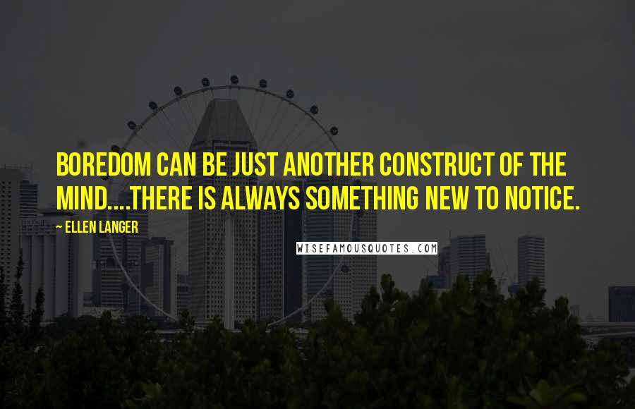 Ellen Langer quotes: Boredom can be just another construct of the mind....There is always something new to notice.