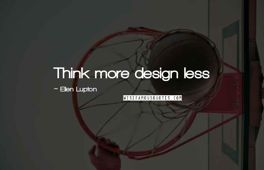 Ellen Lupton quotes: Think more design less