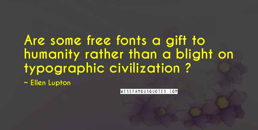 Ellen Lupton quotes: Are some free fonts a gift to humanity rather than a blight on typographic civilization ?