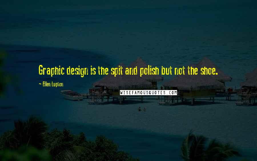 Ellen Lupton quotes: Graphic design is the spit and polish but not the shoe.