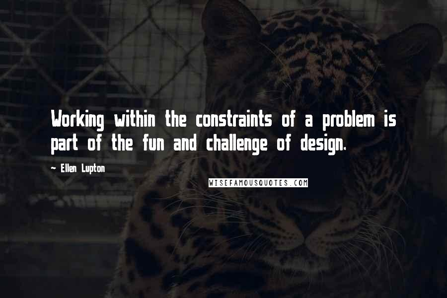 Ellen Lupton quotes: Working within the constraints of a problem is part of the fun and challenge of design.