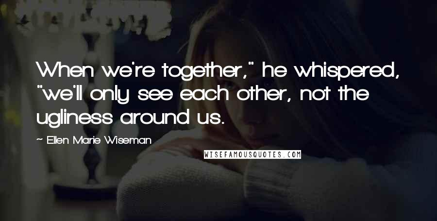 "Ellen Marie Wiseman quotes: When we're together,"" he whispered, ""we'll only see each other, not the ugliness around us."