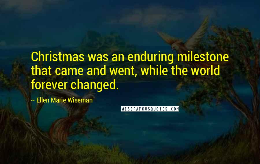 Ellen Marie Wiseman quotes: Christmas was an enduring milestone that came and went, while the world forever changed.