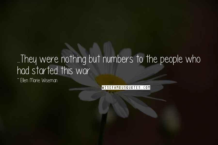 Ellen Marie Wiseman quotes: ...They were nothing but numbers to the people who had started this war.