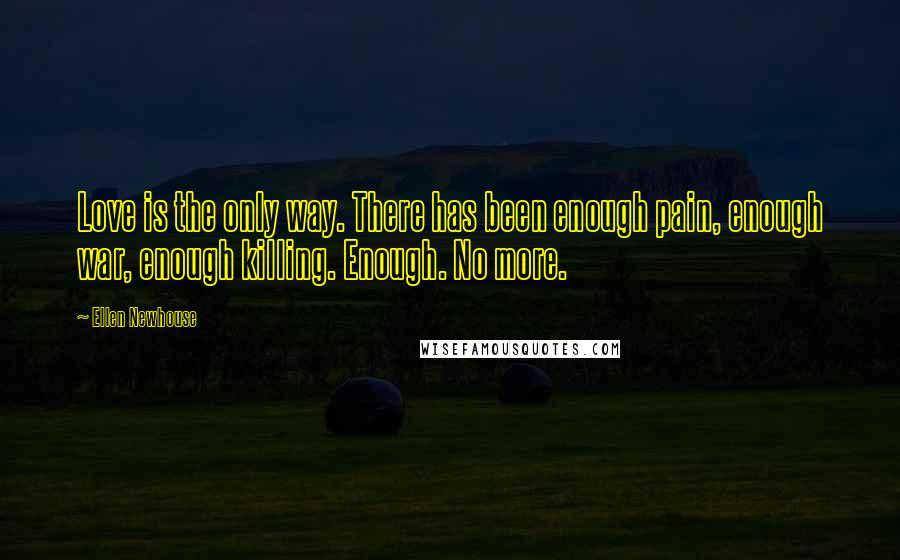 Ellen Newhouse quotes: Love is the only way. There has been enough pain, enough war, enough killing. Enough. No more.