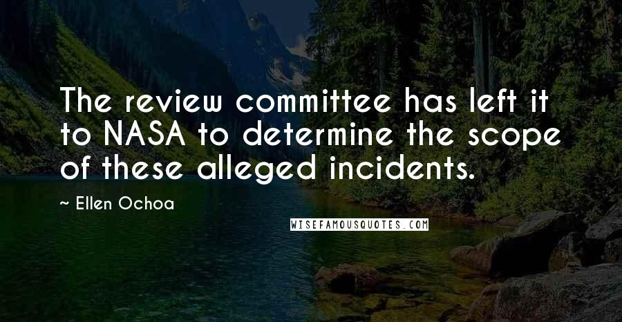 Ellen Ochoa quotes: The review committee has left it to NASA to determine the scope of these alleged incidents.