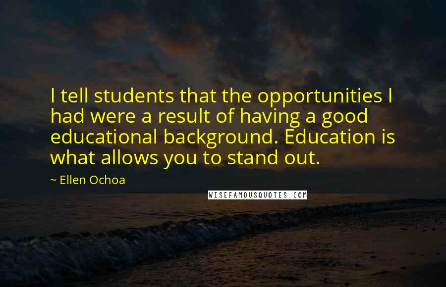 Ellen Ochoa quotes: I tell students that the opportunities I had were a result of having a good educational background. Education is what allows you to stand out.