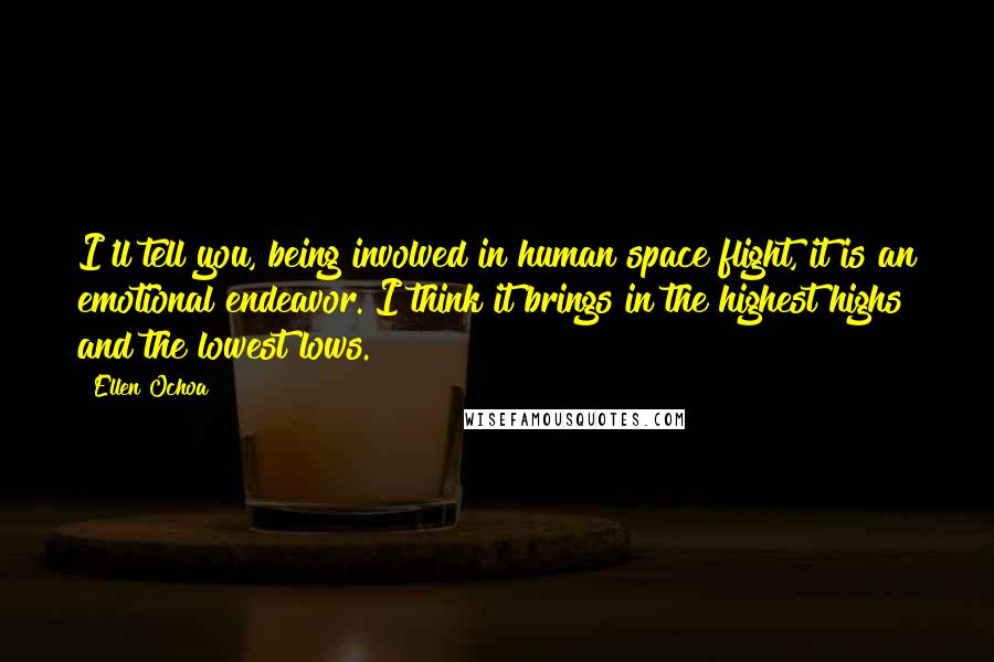 Ellen Ochoa quotes: I'll tell you, being involved in human space flight, it is an emotional endeavor. I think it brings in the highest highs and the lowest lows.