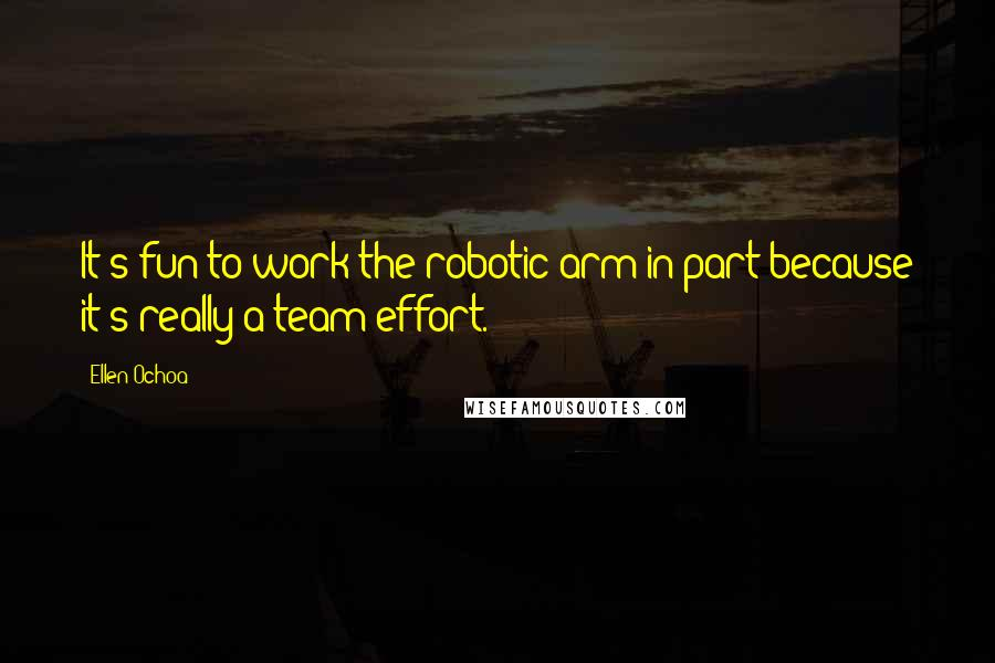 Ellen Ochoa quotes: It's fun to work the robotic arm in part because it's really a team effort.