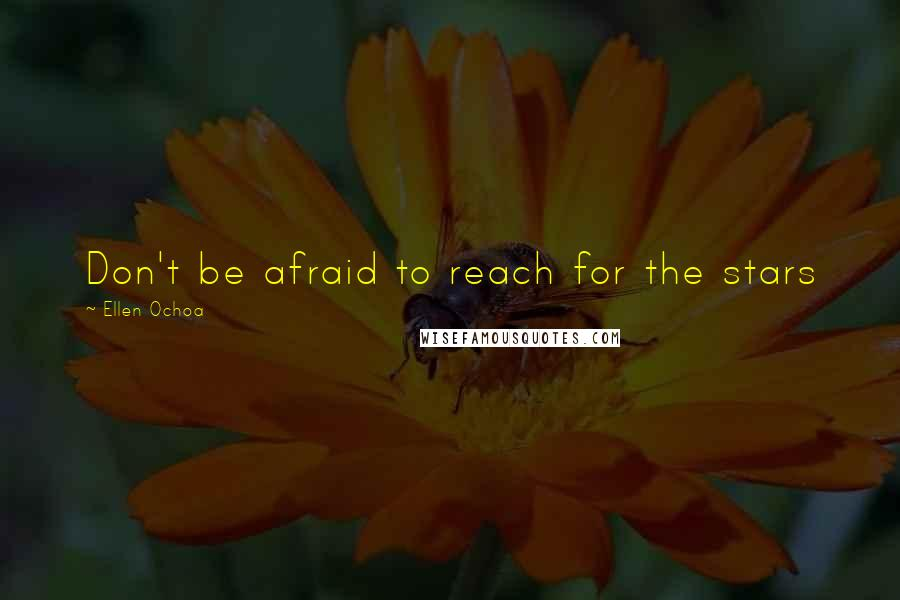 Ellen Ochoa quotes: Don't be afraid to reach for the stars