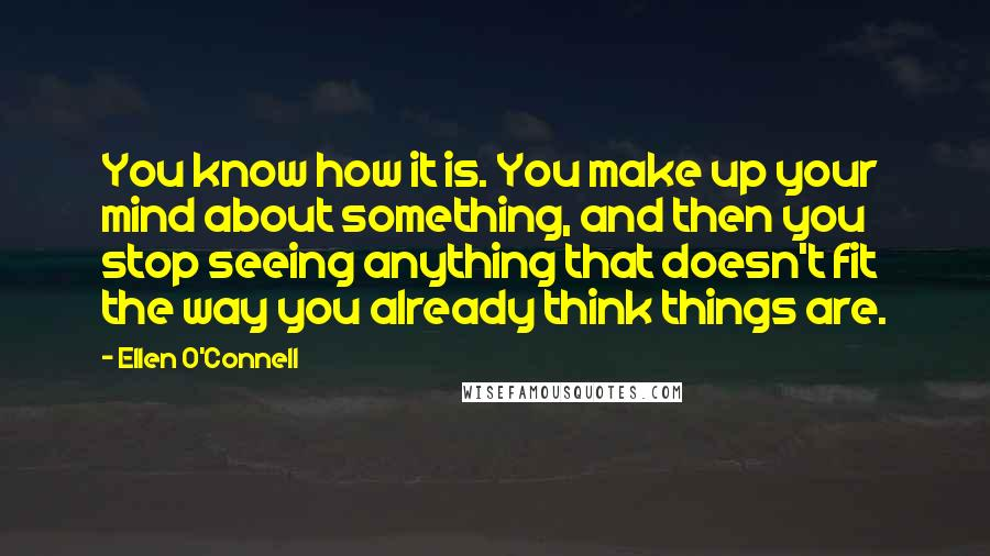 Ellen O'Connell quotes: You know how it is. You make up your mind about something, and then you stop seeing anything that doesn't fit the way you already think things are.