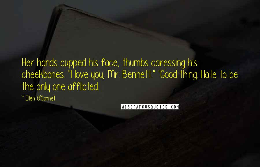 "Ellen O'Connell quotes: Her hands cupped his face, thumbs caressing his cheekbones. ""I love you, Mr. Bennett."" ""Good thing. Hate to be the only one afflicted."