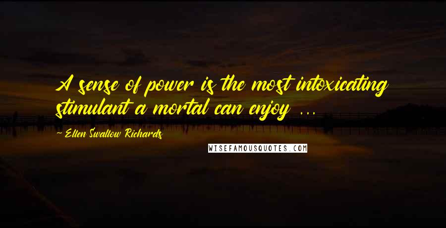 Ellen Swallow Richards quotes: A sense of power is the most intoxicating stimulant a mortal can enjoy ...