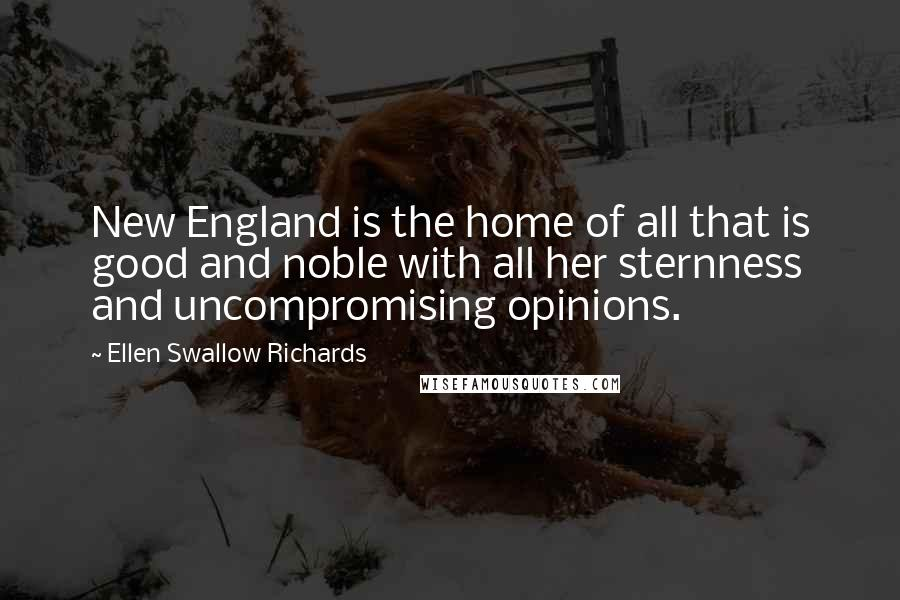 Ellen Swallow Richards quotes: New England is the home of all that is good and noble with all her sternness and uncompromising opinions.