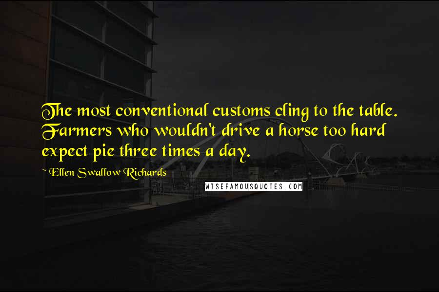 Ellen Swallow Richards quotes: The most conventional customs cling to the table. Farmers who wouldn't drive a horse too hard expect pie three times a day.