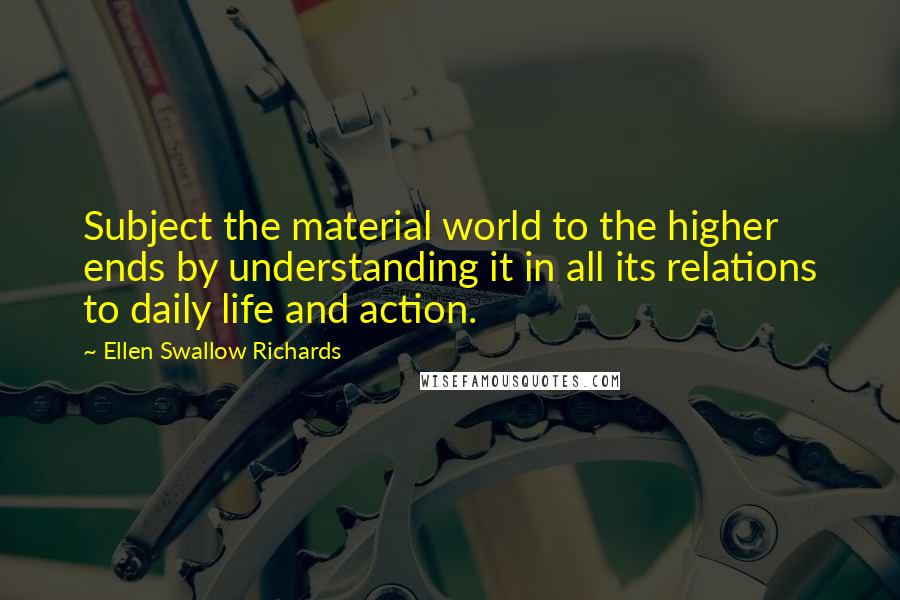 Ellen Swallow Richards quotes: Subject the material world to the higher ends by understanding it in all its relations to daily life and action.