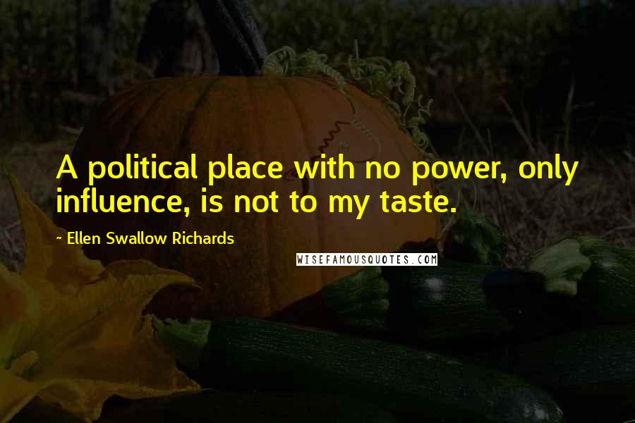 Ellen Swallow Richards quotes: A political place with no power, only influence, is not to my taste.