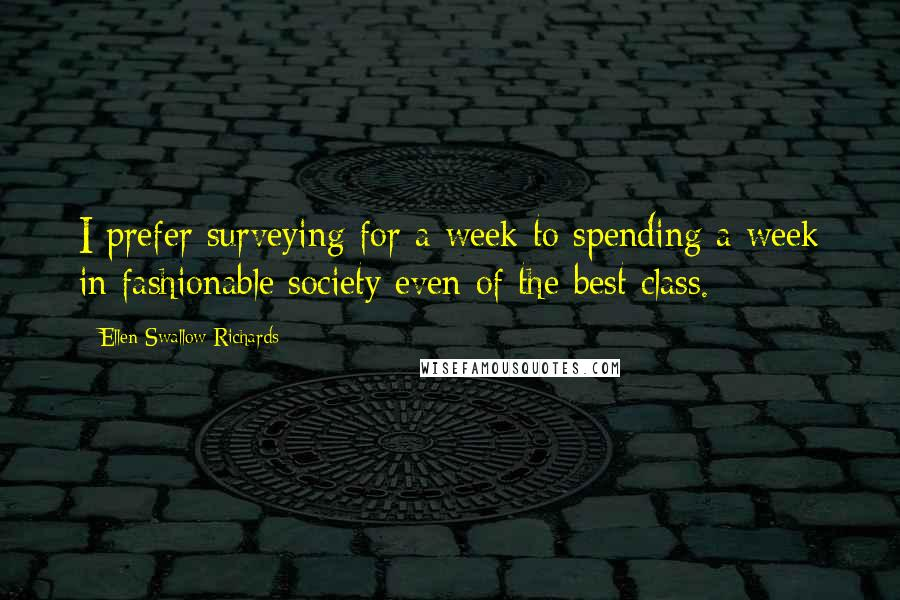 Ellen Swallow Richards quotes: I prefer surveying for a week to spending a week in fashionable society even of the best class.