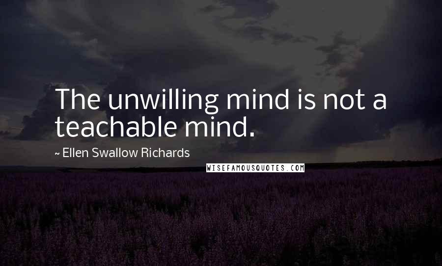 Ellen Swallow Richards quotes: The unwilling mind is not a teachable mind.