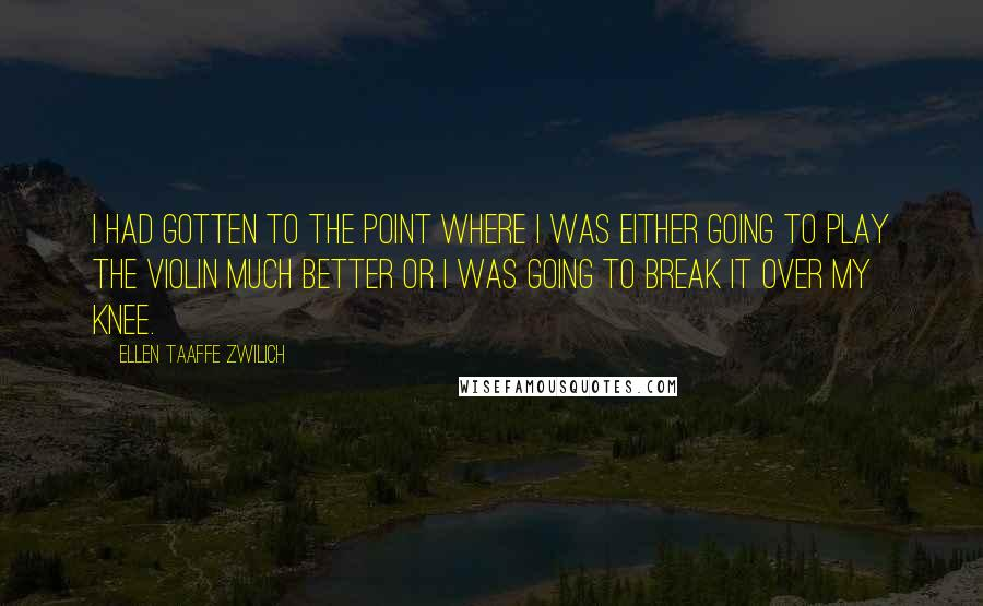 Ellen Taaffe Zwilich quotes: I had gotten to the point where I was either going to play the violin much better or I was going to break it over my knee.