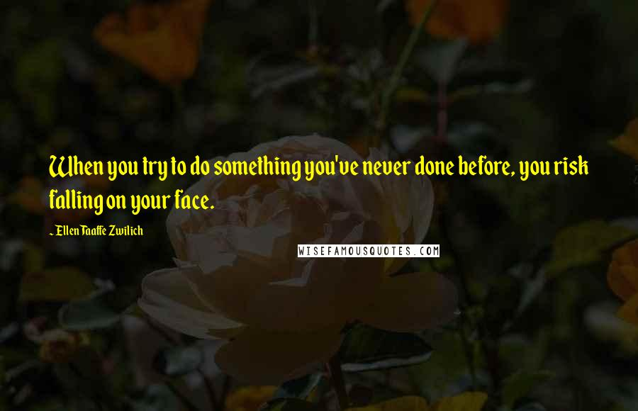 Ellen Taaffe Zwilich quotes: When you try to do something you've never done before, you risk falling on your face.